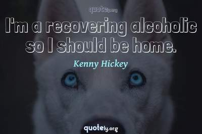Photo Quote of I'm a recovering alcoholic so I should be home.