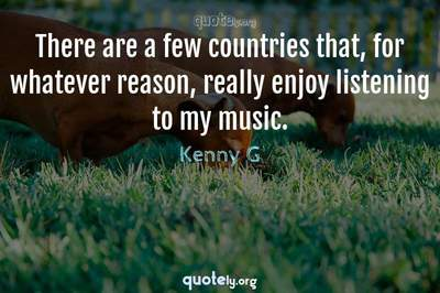 Photo Quote of There are a few countries that, for whatever reason, really enjoy listening to my music.