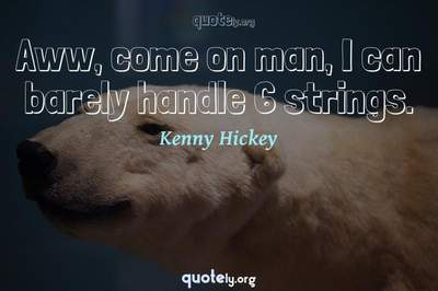 Photo Quote of Aww, come on man, I can barely handle 6 strings.