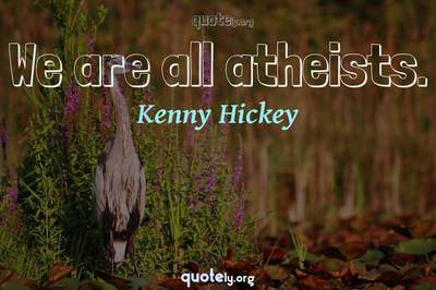 Photo Quote of We are all atheists.