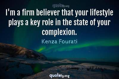 Photo Quote of I'm a firm believer that your lifestyle plays a key role in the state of your complexion.