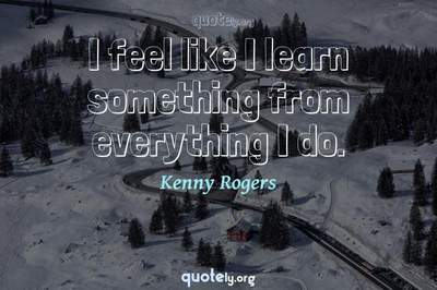 Photo Quote of I feel like I learn something from everything I do.
