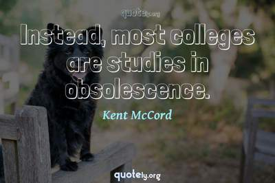 Photo Quote of Instead, most colleges are studies in obsolescence.