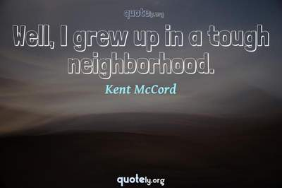 Photo Quote of Well, I grew up in a tough neighborhood.