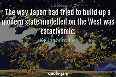 Photo Quote of The way Japan had tried to build up a modern state modelled on the West was cataclysmic.