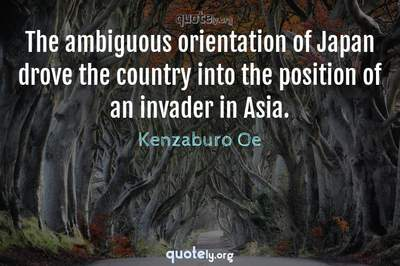 Photo Quote of The ambiguous orientation of Japan drove the country into the position of an invader in Asia.