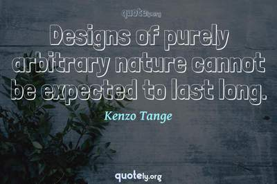 Photo Quote of Designs of purely arbitrary nature cannot be expected to last long.