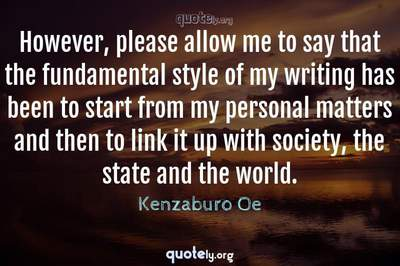 Photo Quote of However, please allow me to say that the fundamental style of my writing has been to start from my personal matters and then to link it up with society, the state and the world.