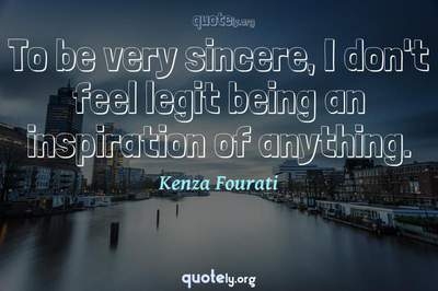 Photo Quote of To be very sincere, I don't feel legit being an inspiration of anything.