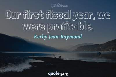 Photo Quote of Our first fiscal year, we were profitable.