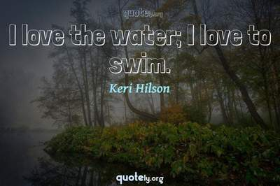 Photo Quote of I love the water; I love to swim.