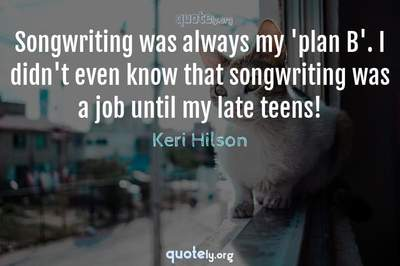 Photo Quote of Songwriting was always my 'plan B'. I didn't even know that songwriting was a job until my late teens!