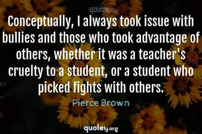 Photo Quote of Conceptually, I always took issue with bullies and those who took advantage of others, whether it was a teacher's cruelty to a student, or a student who picked fights with others.
