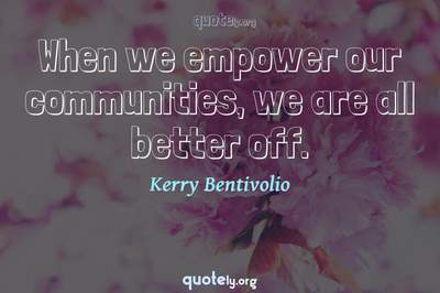 Photo Quote of When we empower our communities, we are all better off.