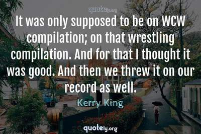 Photo Quote of It was only supposed to be on WCW compilation; on that wrestling compilation. And for that I thought it was good. And then we threw it on our record as well.
