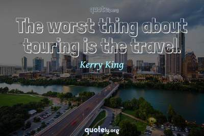 Photo Quote of The worst thing about touring is the travel.