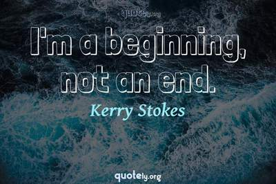 Photo Quote of I'm a beginning, not an end.