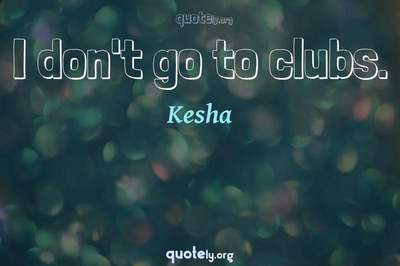 Photo Quote of I don't go to clubs.