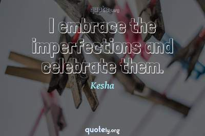 Photo Quote of I embrace the imperfections and celebrate them.