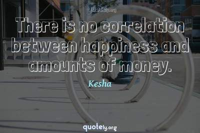 Photo Quote of There is no correlation between happiness and amounts of money.