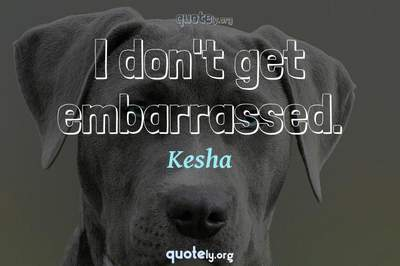Photo Quote of I don't get embarrassed.