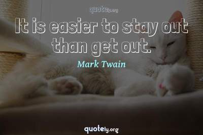 Photo Quote of It is easier to stay out than get out.