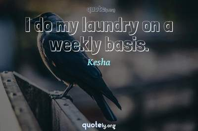 Photo Quote of I do my laundry on a weekly basis.