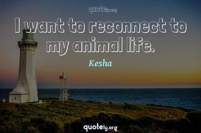 Photo Quote of I want to reconnect to my animal life.
