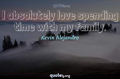 Photo Quote of I absolutely love spending time with my family.