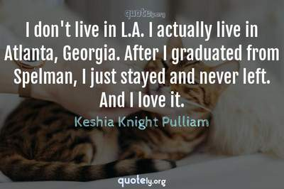 Photo Quote of I don't live in L.A. I actually live in Atlanta, Georgia. After I graduated from Spelman, I just stayed and never left. And I love it.