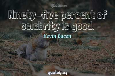 Photo Quote of Ninety-five percent of celebrity is good.
