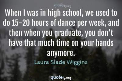 Photo Quote of When I was in high school, we used to do 15-20 hours of dance per week, and then when you graduate, you don't have that much time on your hands anymore.