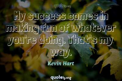 Photo Quote of My success comes in making fun of whatever you're doing. That's my way.