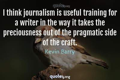 Photo Quote of I think journalism is useful training for a writer in the way it takes the preciousness out of the pragmatic side of the craft.