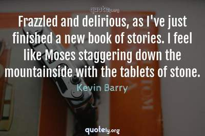 Photo Quote of Frazzled and delirious, as I've just finished a new book of stories. I feel like Moses staggering down the mountainside with the tablets of stone.