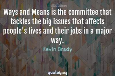 Photo Quote of Ways and Means is the committee that tackles the big issues that affects people's lives and their jobs in a major way.