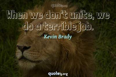 Photo Quote of When we don't unite, we do a terrible job.