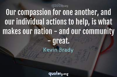 Photo Quote of Our compassion for one another, and our individual actions to help, is what makes our nation - and our community - great.