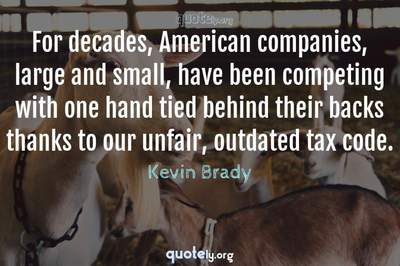 Photo Quote of For decades, American companies, large and small, have been competing with one hand tied behind their backs thanks to our unfair, outdated tax code.