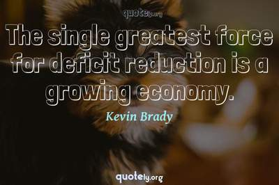 Photo Quote of The single greatest force for deficit reduction is a growing economy.