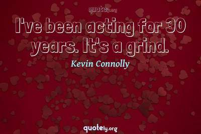 Photo Quote of I've been acting for 30 years. It's a grind.