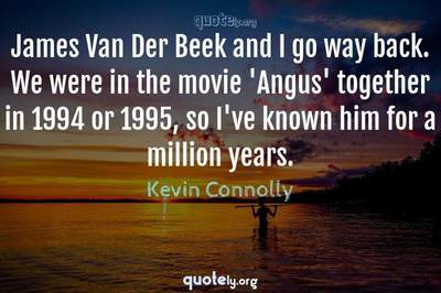 Photo Quote of James Van Der Beek and I go way back. We were in the movie 'Angus' together in 1994 or 1995, so I've known him for a million years.