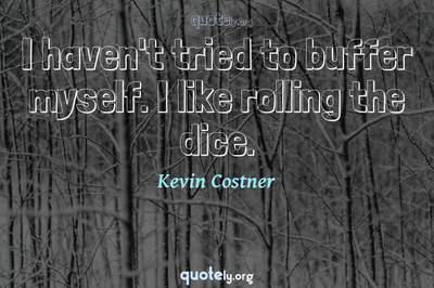 Photo Quote of I haven't tried to buffer myself. I like rolling the dice.