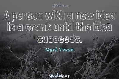 Photo Quote of A person with a new idea is a crank until the idea succeeds.