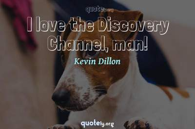 Photo Quote of I love the Discovery Channel, man!