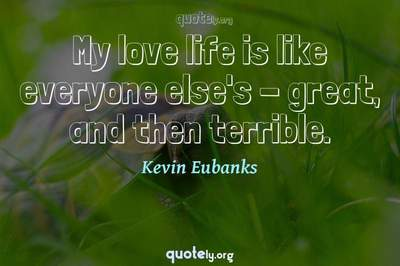 Photo Quote of My love life is like everyone else's - great, and then terrible.