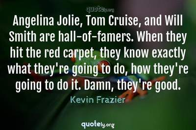 Photo Quote of Angelina Jolie, Tom Cruise, and Will Smith are hall-of-famers. When they hit the red carpet, they know exactly what they're going to do, how they're going to do it. Damn, they're good.