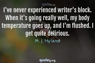 Photo Quote of I've never experienced writer's block. When it's going really well, my body temperature goes up, and I'm flushed. I get quite delirious.