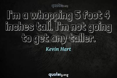 Photo Quote of I'm a whopping 5 foot 4 inches tall. I'm not going to get any taller.