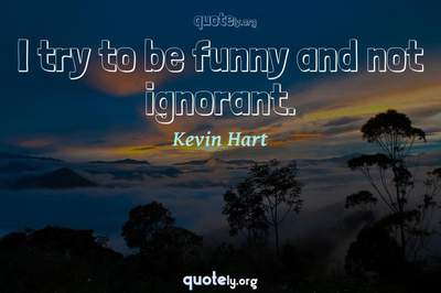 Photo Quote of I try to be funny and not ignorant.